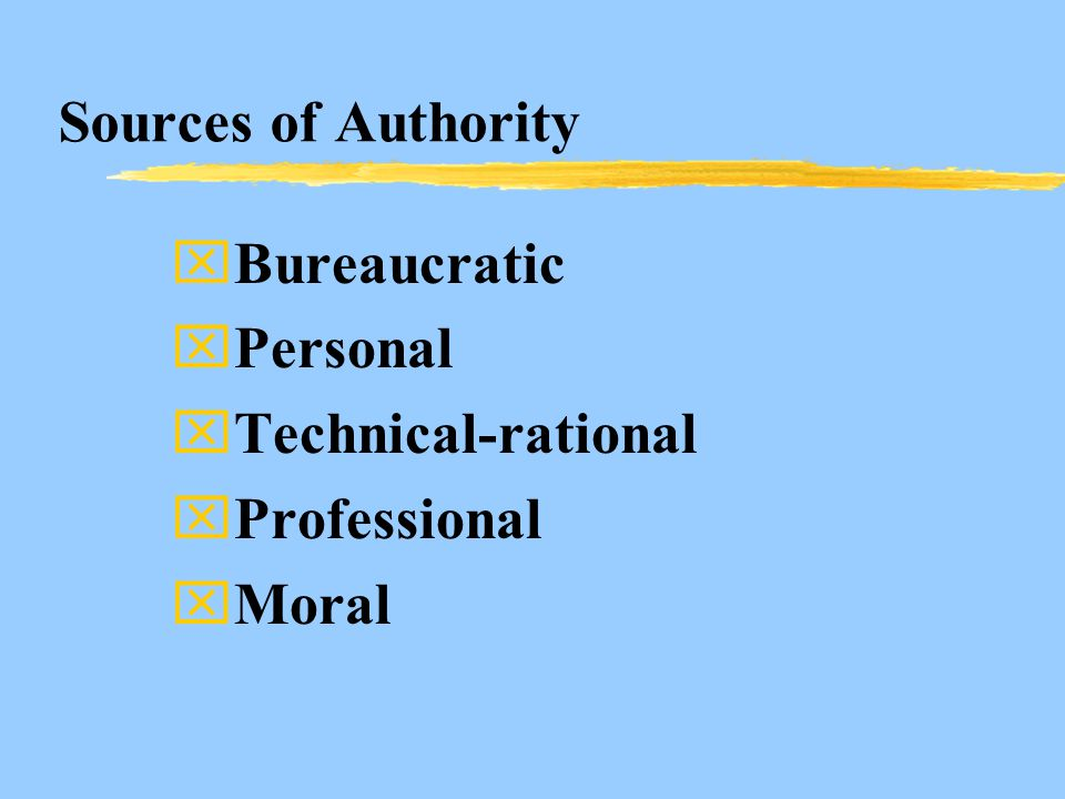 Sources of Authority xBureaucratic xPersonal xTechnical-rational xProfessional xMoral