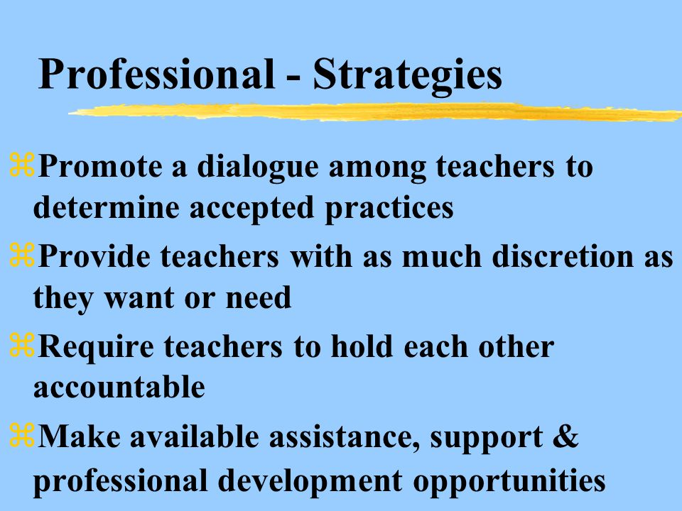 Professional - Strategies zPromote a dialogue among teachers to determine accepted practices zProvide teachers with as much discretion as they want or need zRequire teachers to hold each other accountable zMake available assistance, support & professional development opportunities