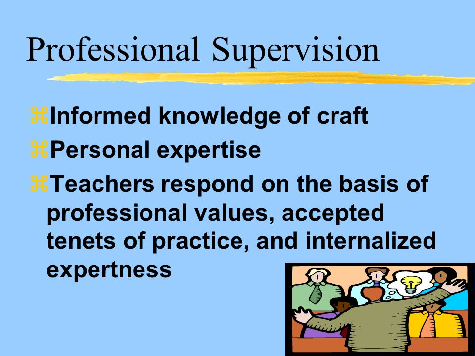 Professional Supervision zInformed knowledge of craft zPersonal expertise zTeachers respond on the basis of professional values, accepted tenets of practice, and internalized expertness