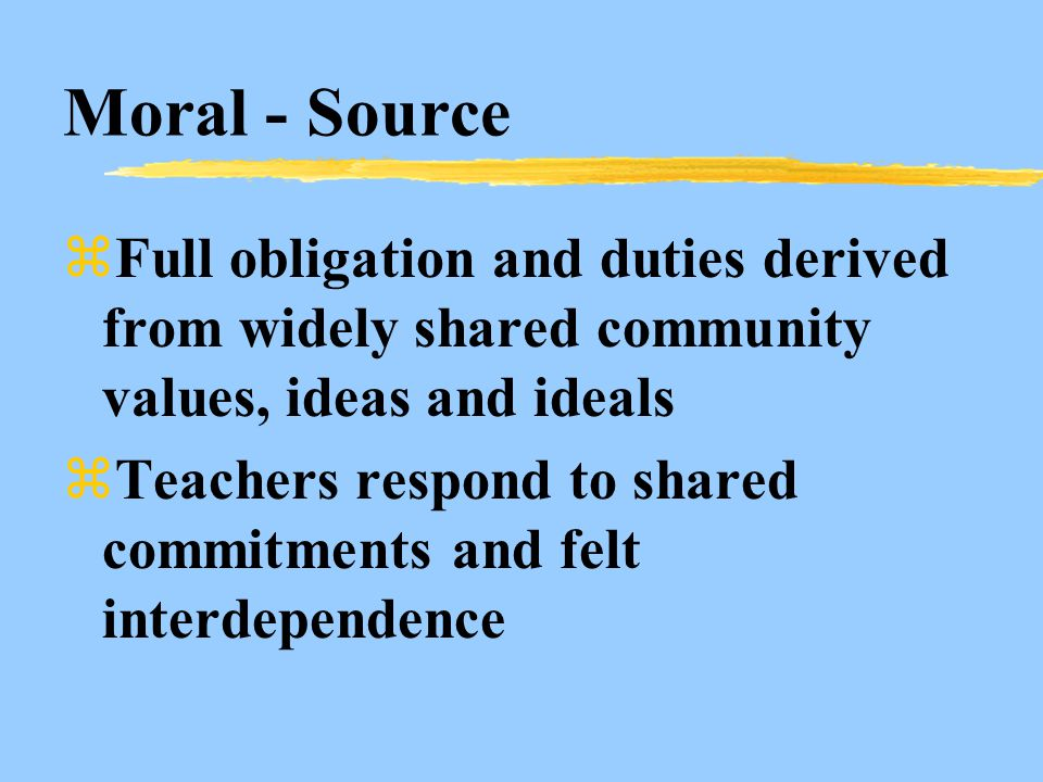 Moral - Source zFull obligation and duties derived from widely shared community values, ideas and ideals zTeachers respond to shared commitments and felt interdependence