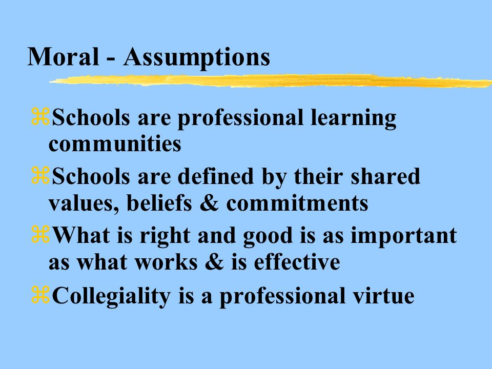 Moral - Assumptions zSchools are professional learning communities zSchools are defined by their shared values, beliefs & commitments zWhat is right and good is as important as what works & is effective zCollegiality is a professional virtue