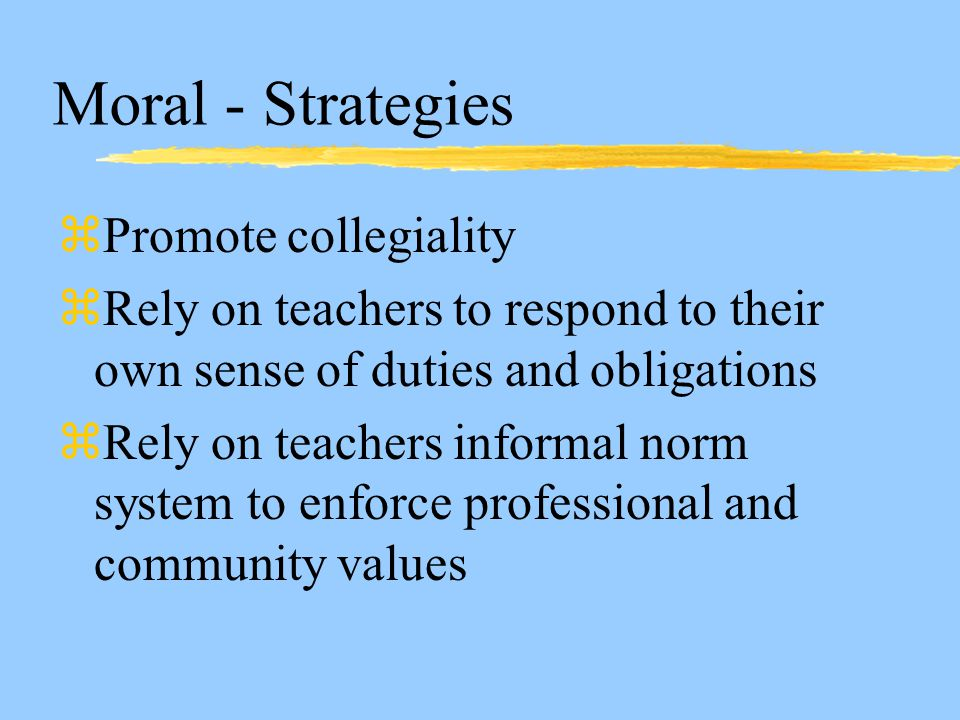 Moral - Strategies zPromote collegiality zRely on teachers to respond to their own sense of duties and obligations zRely on teachers informal norm system to enforce professional and community values