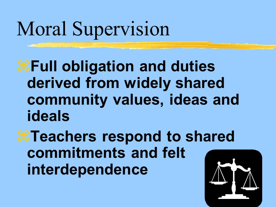 Moral Supervision zFull obligation and duties derived from widely shared community values, ideas and ideals zTeachers respond to shared commitments and felt interdependence