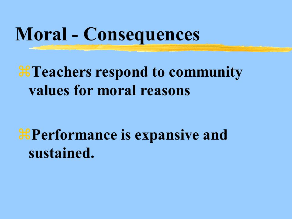 Moral - Consequences zTeachers respond to community values for moral reasons zPerformance is expansive and sustained.