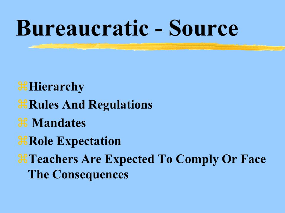 Bureaucratic - Source zHierarchy zRules And Regulations z Mandates zRole Expectation zTeachers Are Expected To Comply Or Face The Consequences