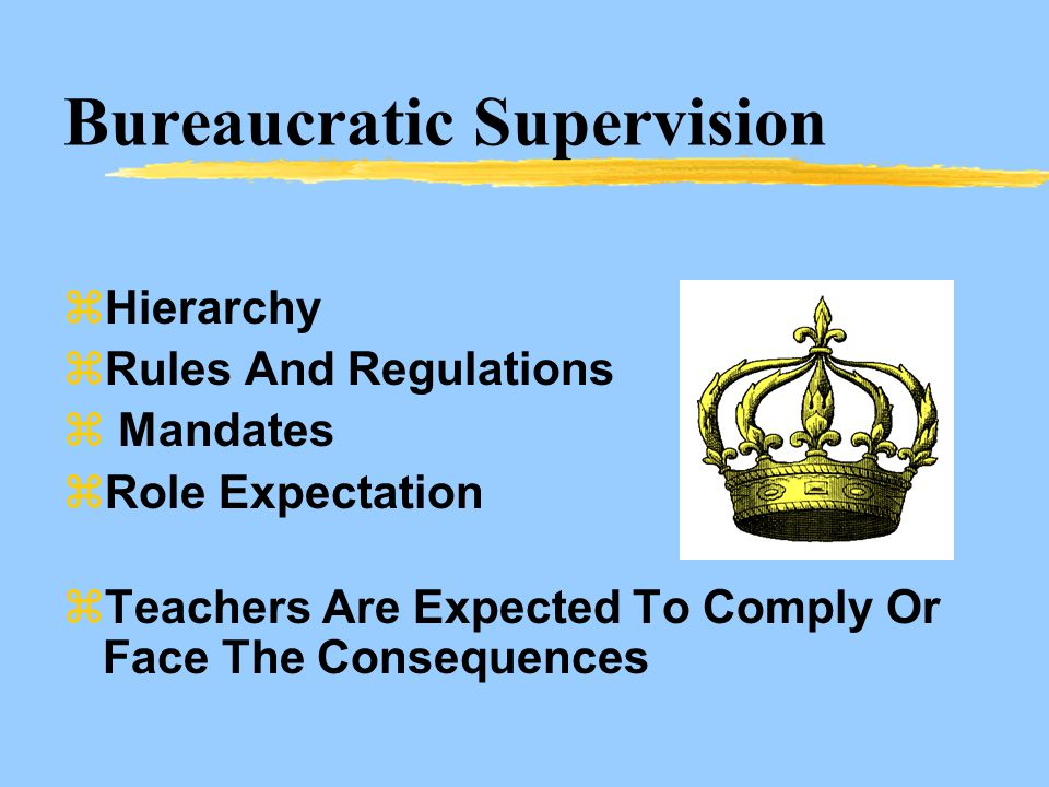 Bureaucratic Supervision zHierarchy zRules And Regulations z Mandates zRole Expectation zTeachers Are Expected To Comply Or Face The Consequences