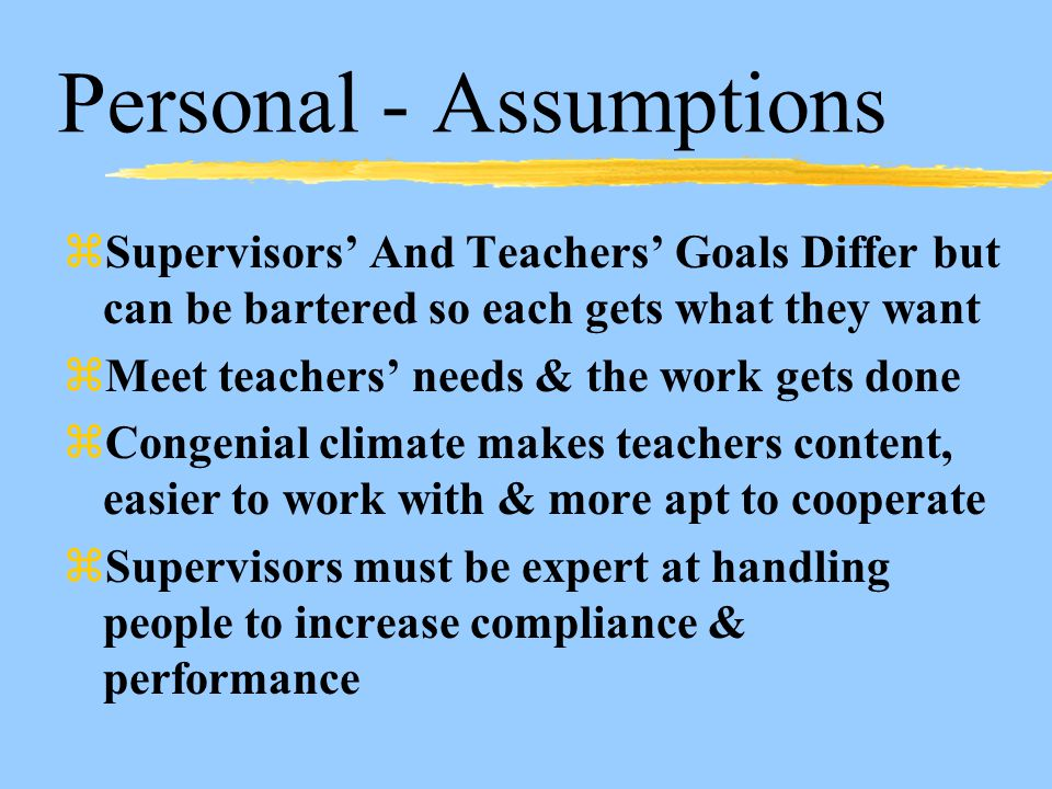 Personal - Assumptions zSupervisors' And Teachers' Goals Differ but can be bartered so each gets what they want zMeet teachers' needs & the work gets done zCongenial climate makes teachers content, easier to work with & more apt to cooperate zSupervisors must be expert at handling people to increase compliance & performance