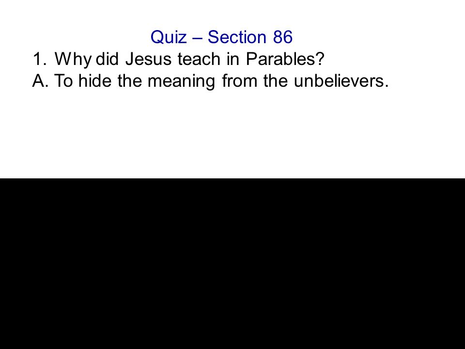 Quiz – Section 86 1. Why did Jesus teach in Parables A. To hide the meaning from the unbelievers.