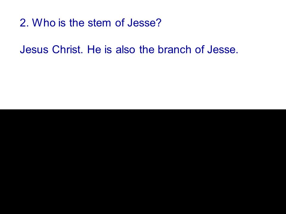 2. Who is the stem of Jesse Jesus Christ. He is also the branch of Jesse.