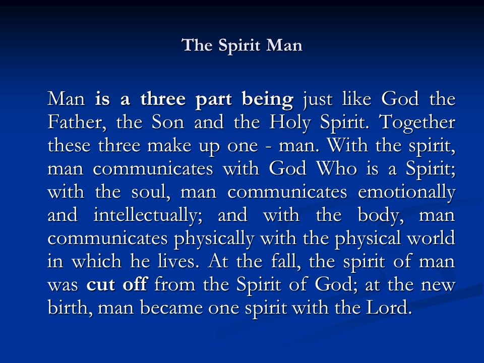 The Spirit Man Man is a three part being just like God the Father, the Son and the Holy Spirit.