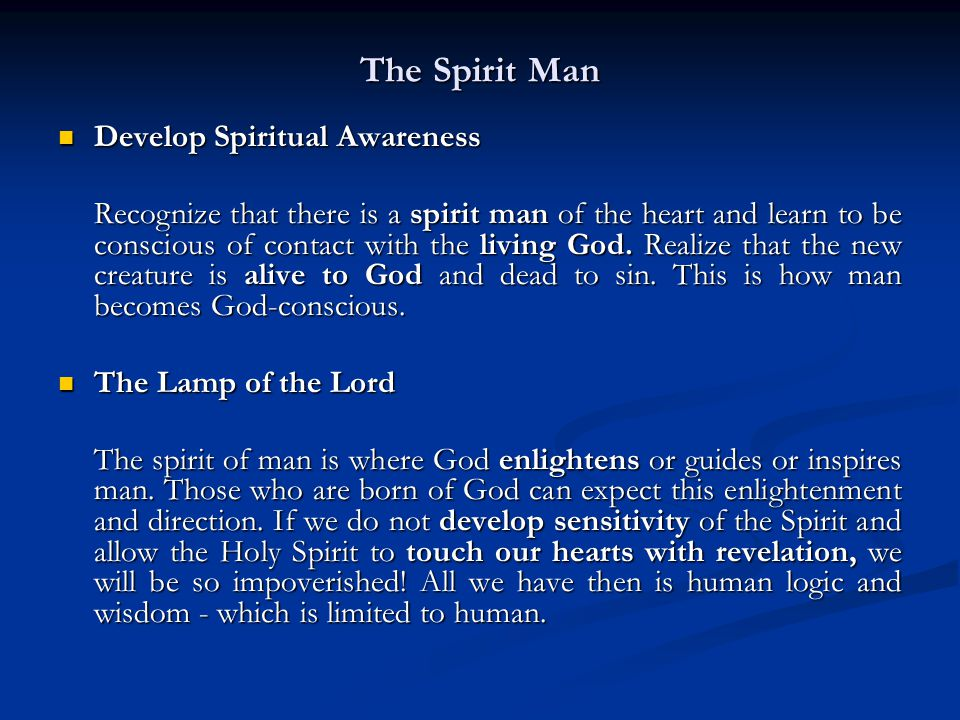 The Spirit Man Develop Spiritual Awareness Develop Spiritual Awareness Recognize that there is a spirit man of the heart and learn to be conscious of contact with the living God.