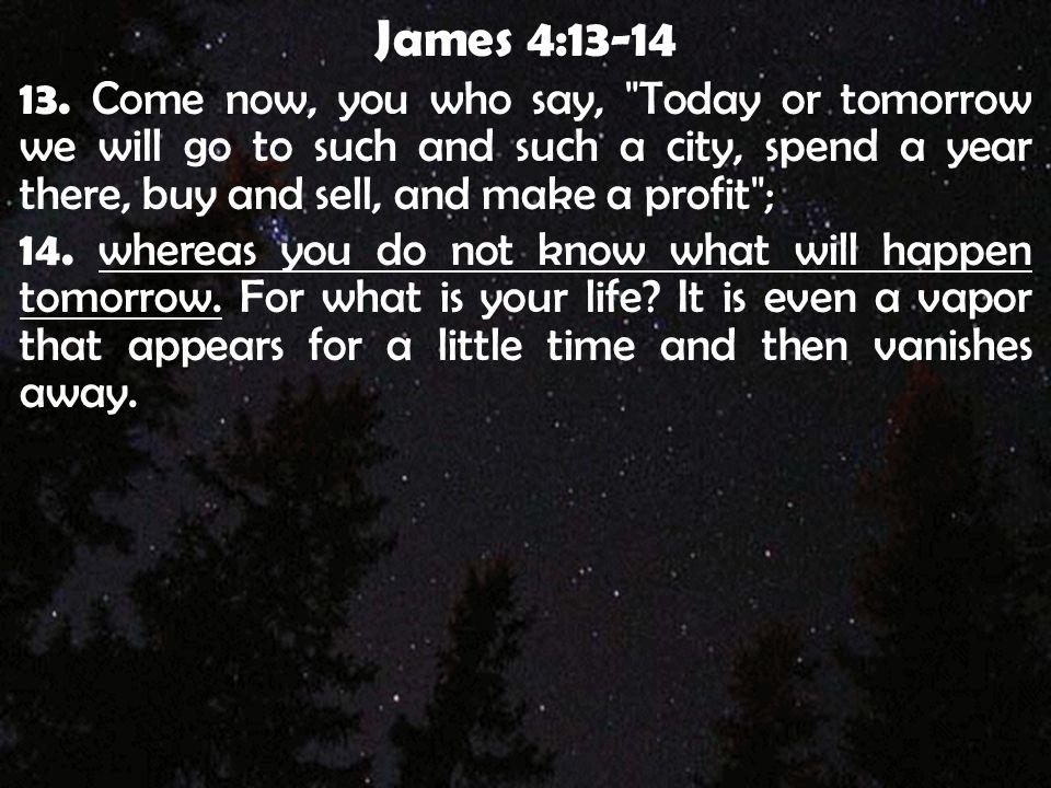 James 4:13-14 13. Come now, you who say,