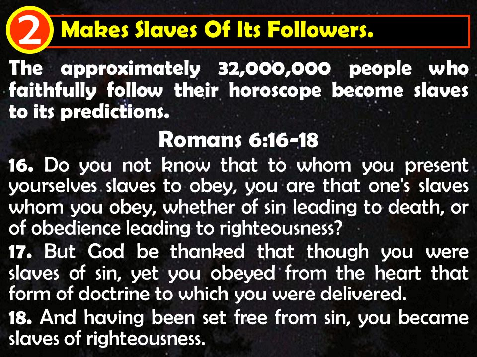 Makes Slaves Of Its Followers. 2 The approximately 32,000,000 people who faithfully follow their horoscope become slaves to its predictions. Romans 6:
