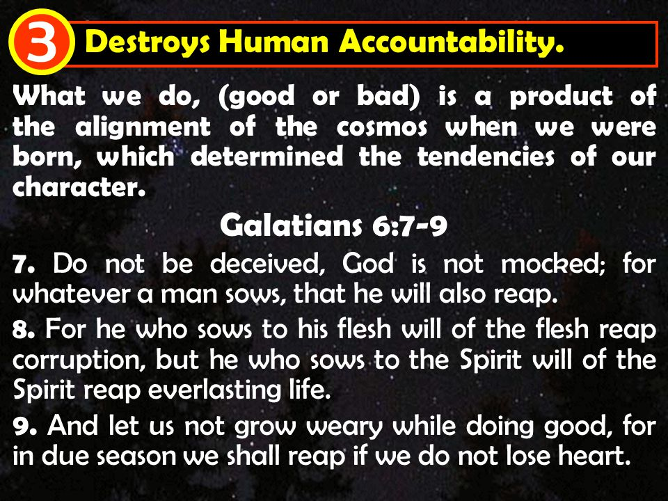 Destroys Human Accountability. 3 What we do, (good or bad) is a product of the alignment of the cosmos when we were born, which determined the tendenc