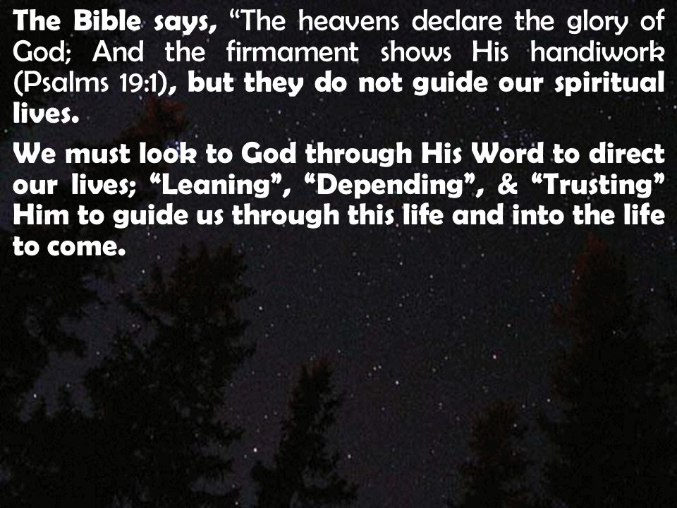 """The Bible says, """"The heavens declare the glory of God; And the firmament shows His handiwork (Psalms 19:1), but they do not guide our spiritual lives."""