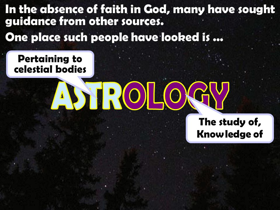 In the absence of faith in God, many have sought guidance from other sources. One place such people have looked is... Pertaining to celestial bodies T