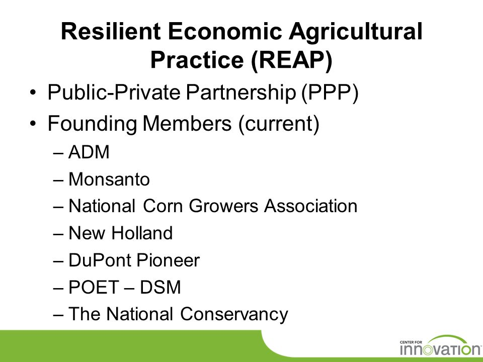 Resilient Economic Agricultural Practice (REAP) Public-Private Partnership (PPP) Founding Members (current) –ADM –Monsanto –National Corn Growers Asso