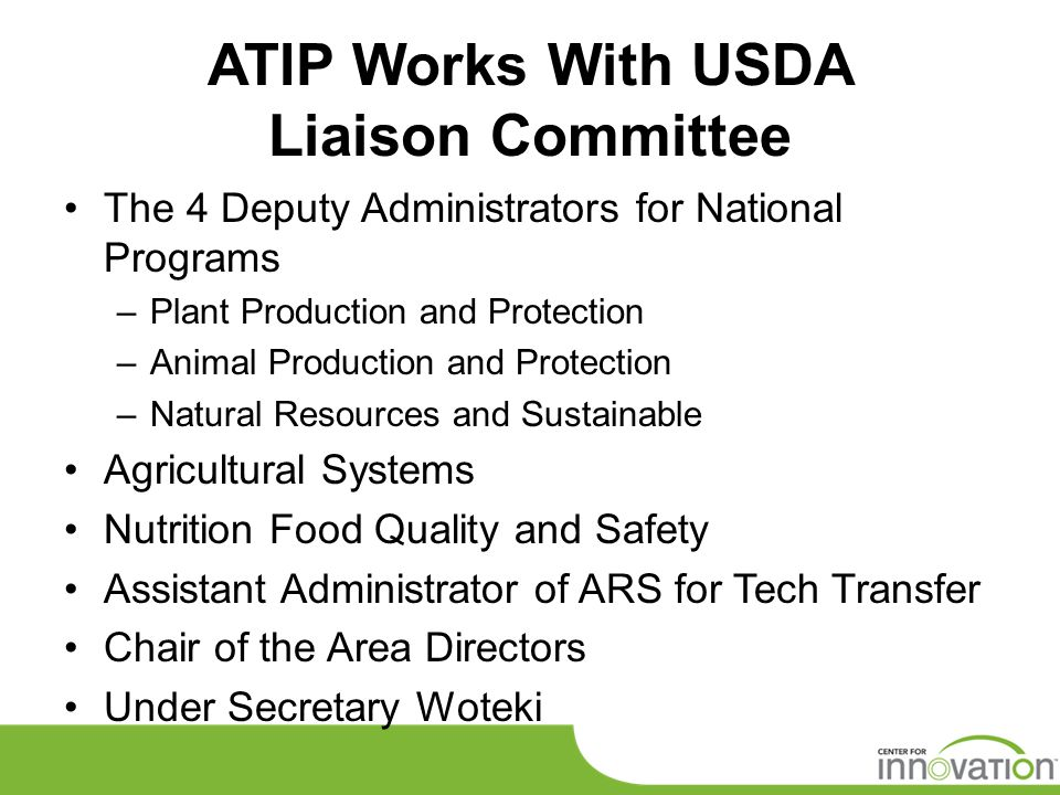 ATIP Works With USDA Liaison Committee The 4 Deputy Administrators for National Programs –Plant Production and Protection –Animal Production and Protection –Natural Resources and Sustainable Agricultural Systems Nutrition Food Quality and Safety Assistant Administrator of ARS for Tech Transfer Chair of the Area Directors Under Secretary Woteki