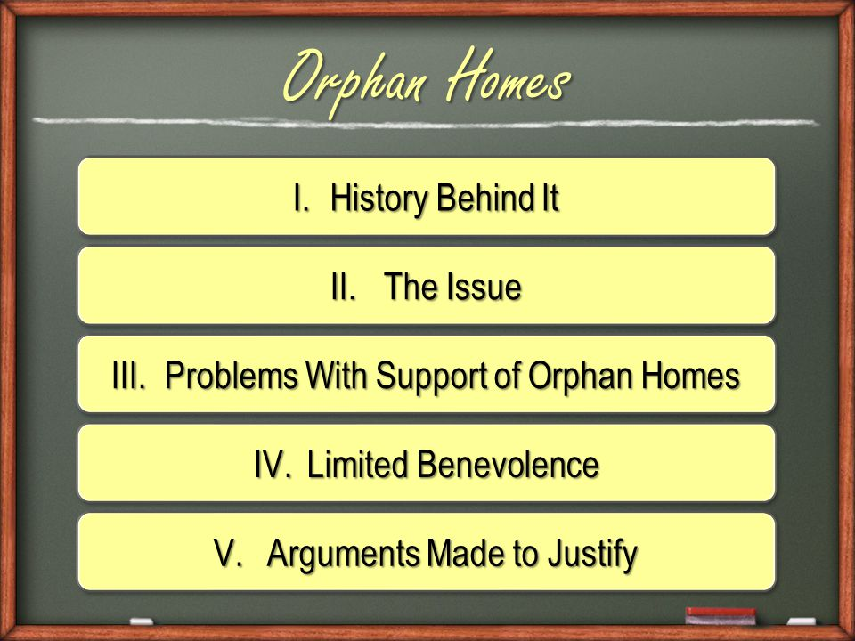 I.History Behind It Orphan Homes II.The Issue III.Problems With Support of Orphan Homes IV.Limited Benevolence V.Arguments Made to Justify