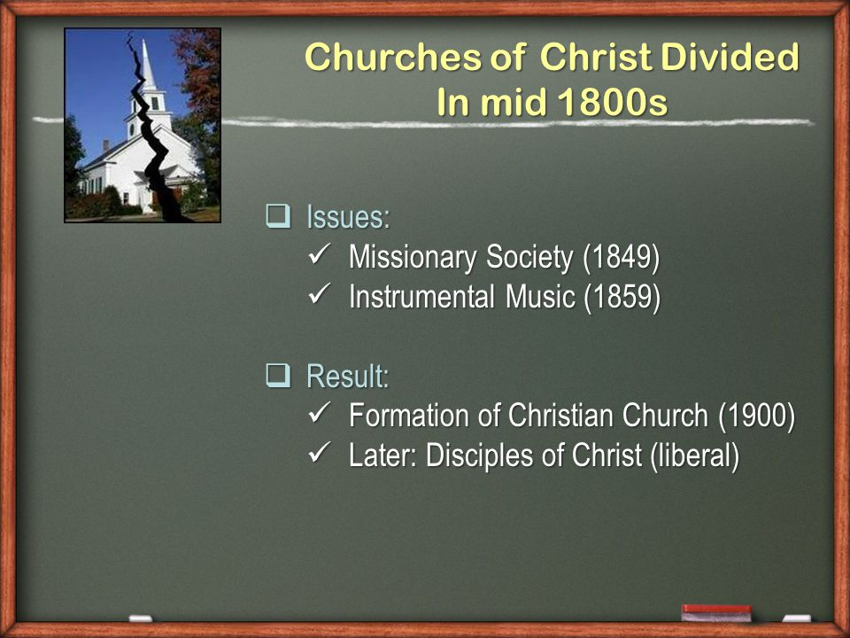 Churches of Christ Divided In mid 1800s  Issues: Missionary Society (1849) Missionary Society (1849) Instrumental Music (1859) Instrumental Music (1859)  Result: Formation of Christian Church (1900) Formation of Christian Church (1900) Later: Disciples of Christ (liberal) Later: Disciples of Christ (liberal)