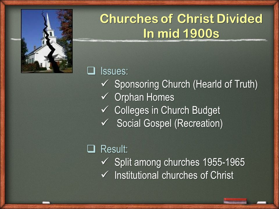 Churches of Christ Divided In mid 1900s  Issues: Sponsoring Church (Hearld of Truth) Sponsoring Church (Hearld of Truth) Orphan Homes Orphan Homes Colleges in Church Budget Colleges in Church Budget Social Gospel (Recreation) Social Gospel (Recreation)  Result: Split among churches 1955-1965 Split among churches 1955-1965 Institutional churches of Christ Institutional churches of Christ