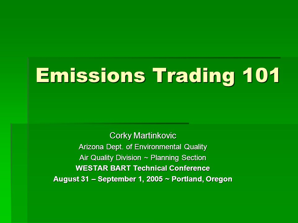 Emissions Trading 101 Corky Martinkovic Arizona Dept. of Environmental Quality Air Quality Division ~ Planning Section WESTAR BART Technical Conferenc