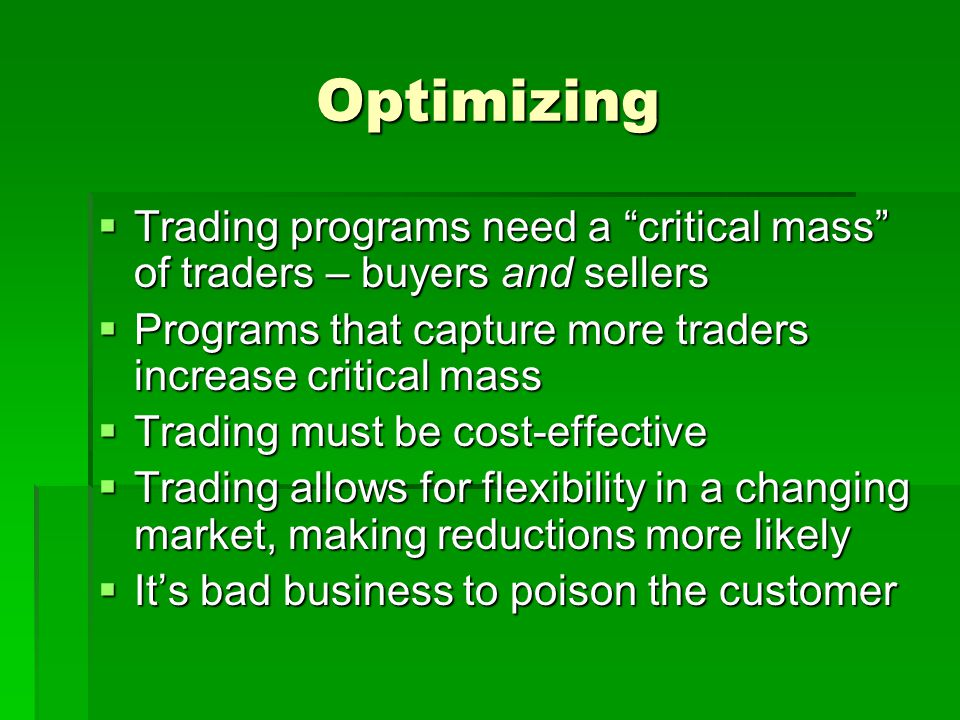 Optimizing  Trading programs need a critical mass of traders – buyers and sellers  Programs that capture more traders increase critical mass  Trading must be cost-effective  Trading allows for flexibility in a changing market, making reductions more likely  It's bad business to poison the customer