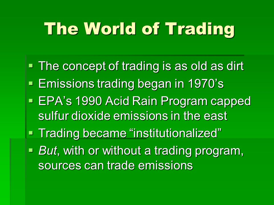 The World of Trading  The concept of trading is as old as dirt  Emissions trading began in 1970's  EPA's 1990 Acid Rain Program capped sulfur dioxide emissions in the east  Trading became institutionalized  But, with or without a trading program, sources can trade emissions
