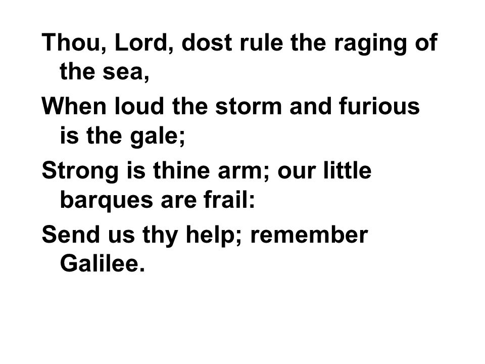 Thou, Lord, dost rule the raging of the sea, When loud the storm and furious is the gale; Strong is thine arm; our little barques are frail: Send us t