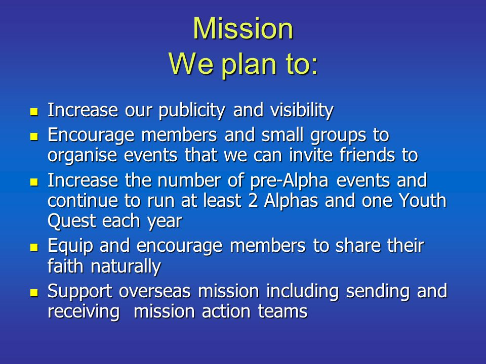 Mission We plan to: Increase our publicity and visibility Increase our publicity and visibility Encourage members and small groups to organise events that we can invite friends to Encourage members and small groups to organise events that we can invite friends to Increase the number of pre-Alpha events and continue to run at least 2 Alphas and one Youth Quest each year Increase the number of pre-Alpha events and continue to run at least 2 Alphas and one Youth Quest each year Equip and encourage members to share their faith naturally Equip and encourage members to share their faith naturally Support overseas mission including sending and receiving mission action teams Support overseas mission including sending and receiving mission action teams