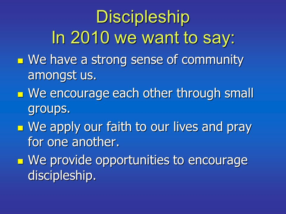 Discipleship In 2010 we want to say: We have a strong sense of community amongst us. We have a strong sense of community amongst us. We encourage each