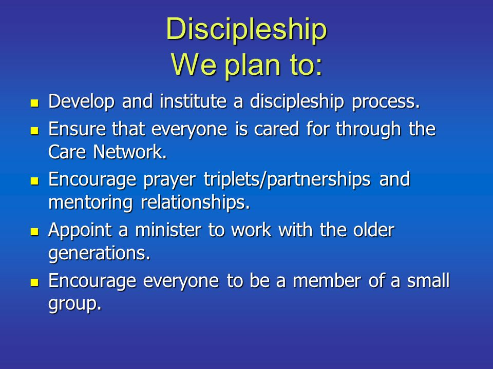 Discipleship We plan to: Develop and institute a discipleship process.