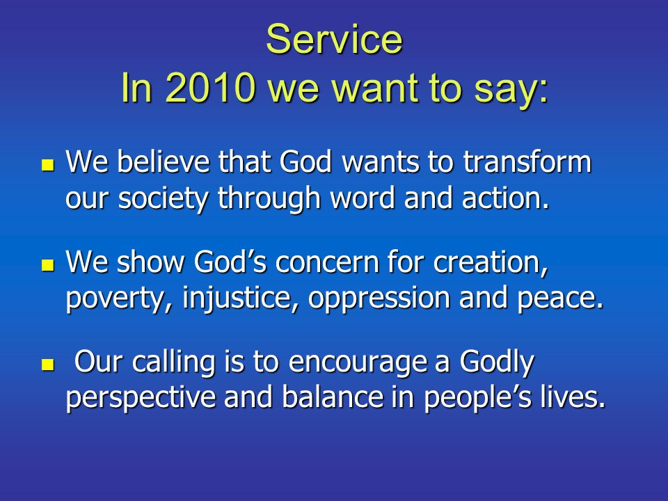 Service In 2010 we want to say: We believe that God wants to transform our society through word and action. We believe that God wants to transform our