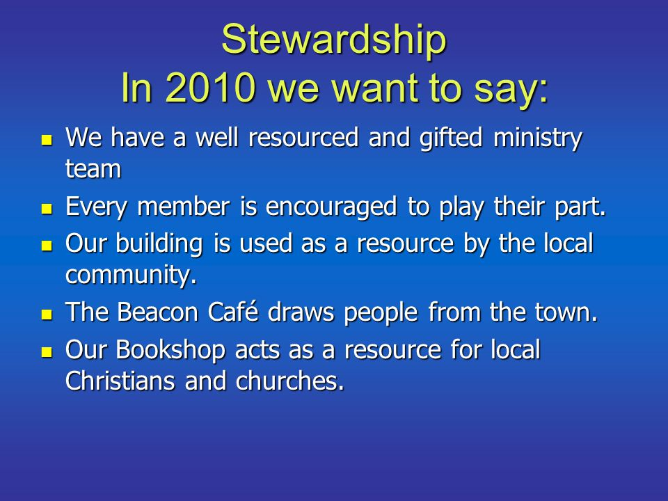 Stewardship In 2010 we want to say: We have a well resourced and gifted ministry team We have a well resourced and gifted ministry team Every member is encouraged to play their part.
