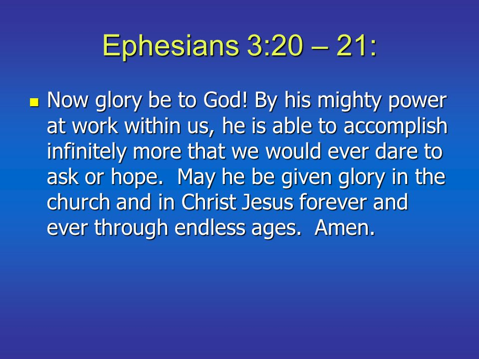 Ephesians 3:20 – 21: Now glory be to God! By his mighty power at work within us, he is able to accomplish infinitely more that we would ever dare to a