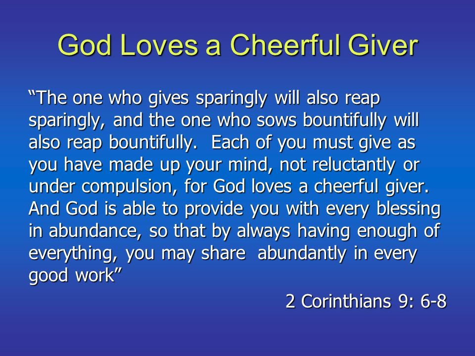God Loves a Cheerful Giver The one who gives sparingly will also reap sparingly, and the one who sows bountifully will also reap bountifully.