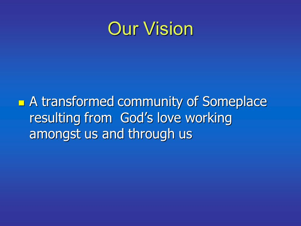 Our Vision A transformed community of Someplace resulting from God's love working amongst us and through us A transformed community of Someplace resulting from God's love working amongst us and through us