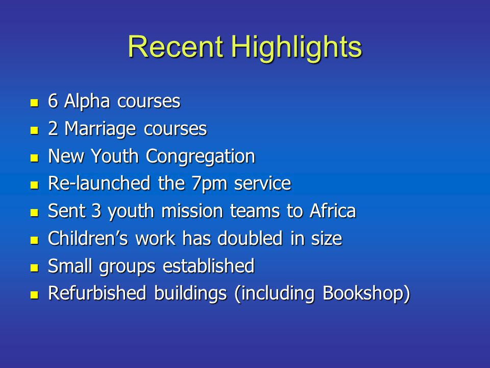 Recent Highlights 6 Alpha courses 6 Alpha courses 2 Marriage courses 2 Marriage courses New Youth Congregation New Youth Congregation Re-launched the 7pm service Re-launched the 7pm service Sent 3 youth mission teams to Africa Sent 3 youth mission teams to Africa Children's work has doubled in size Children's work has doubled in size Small groups established Small groups established Refurbished buildings (including Bookshop) Refurbished buildings (including Bookshop)