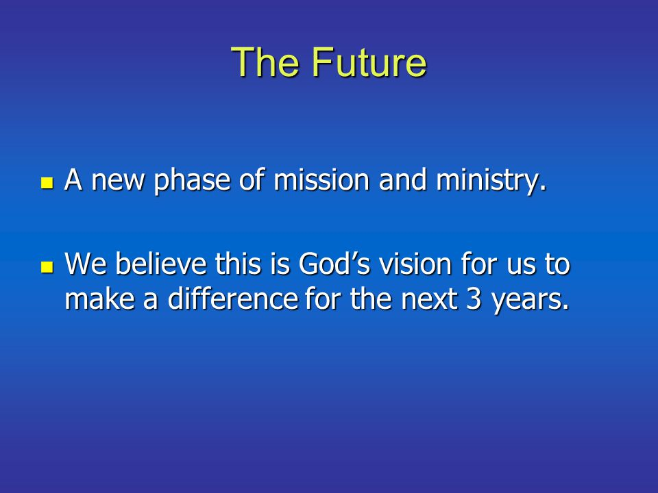 The Future A new phase of mission and ministry. A new phase of mission and ministry. We believe this is God's vision for us to make a difference for t