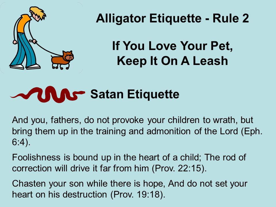 Alligator Etiquette - Rule 2 If You Love Your Pet, Keep It On A Leash Satan Etiquette And you, fathers, do not provoke your children to wrath, but bring them up in the training and admonition of the Lord (Eph.
