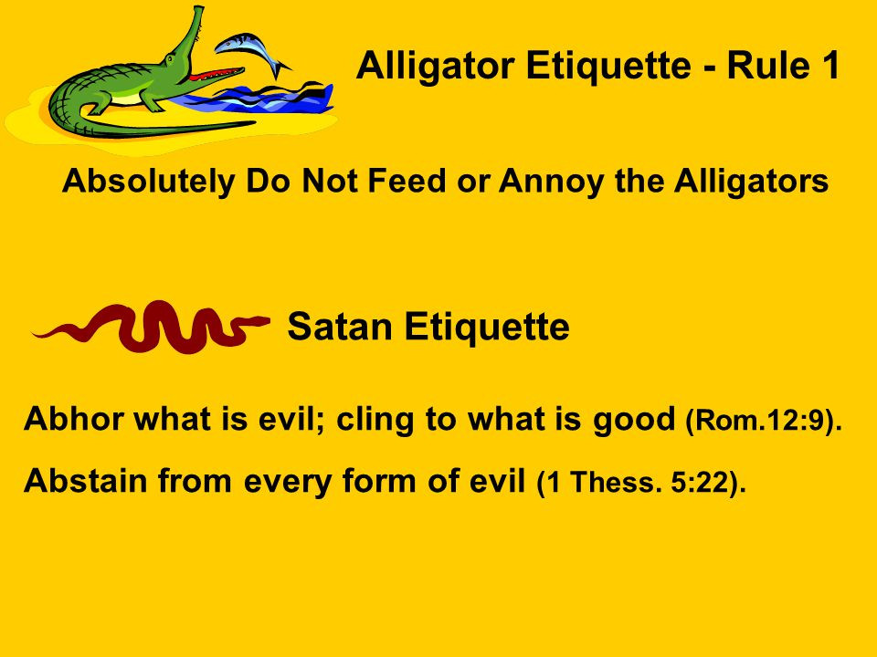 Alligator Etiquette - Rule 1 Absolutely Do Not Feed or Annoy the Alligators Satan Etiquette Abhor what is evil; cling to what is good (Rom.12:9).