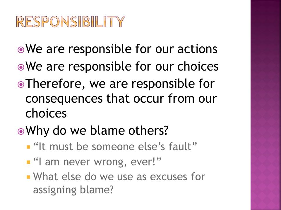  We are responsible for our actions  We are responsible for our choices  Therefore, we are responsible for consequences that occur from our choices  Why do we blame others.