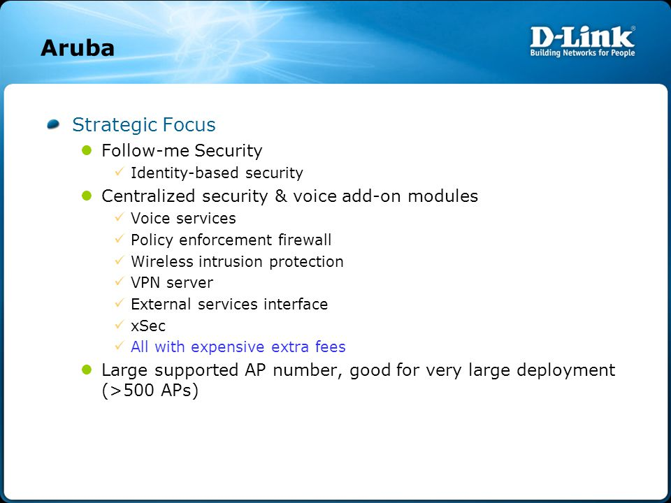 Aruba Strategic Focus Follow-me Security Identity-based security Centralized security & voice add-on modules Voice services Policy enforcement firewall Wireless intrusion protection VPN server External services interface xSec All with expensive extra fees Large supported AP number, good for very large deployment (>500 APs)
