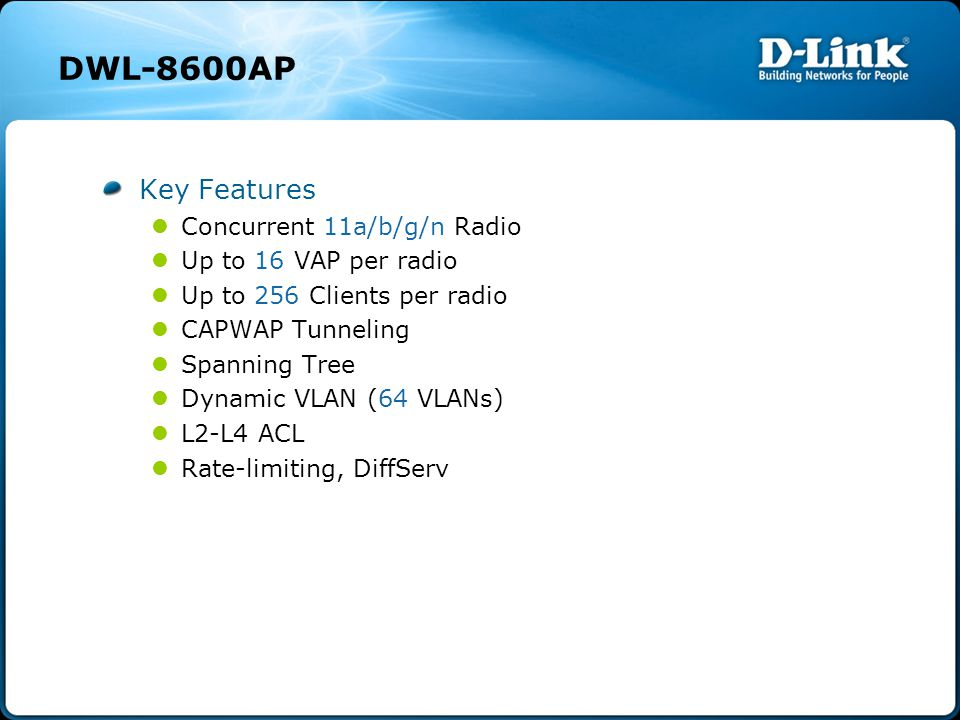 DWL-8600AP Key Features Concurrent 11a/b/g/n Radio Up to 16 VAP per radio Up to 256 Clients per radio CAPWAP Tunneling Spanning Tree Dynamic VLAN (64 VLANs) L2-L4 ACL Rate-limiting, DiffServ