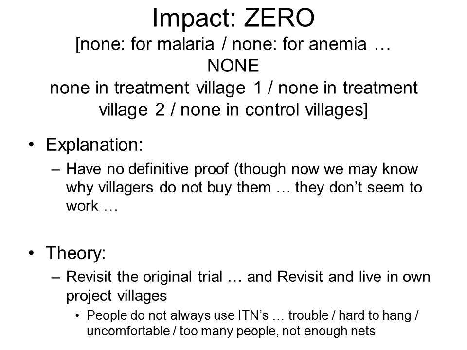 Impact: ZERO [none: for malaria / none: for anemia … NONE none in treatment village 1 / none in treatment village 2 / none in control villages] Explanation: –Have no definitive proof (though now we may know why villagers do not buy them … they don't seem to work … Theory: –Revisit the original trial … and Revisit and live in own project villages People do not always use ITN's … trouble / hard to hang / uncomfortable / too many people, not enough nets