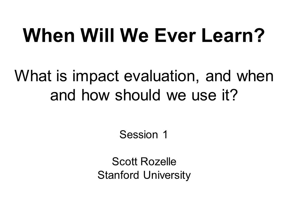 When Will We Ever Learn. What is impact evaluation, and when and how should we use it.