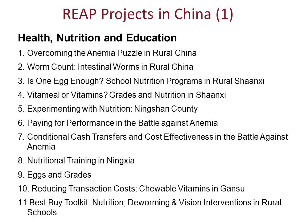 REAP Projects in China (1) Health, Nutrition and Education 1.Overcoming the Anemia Puzzle in Rural China 2.Worm Count: Intestinal Worms in Rural China 3.Is One Egg Enough.