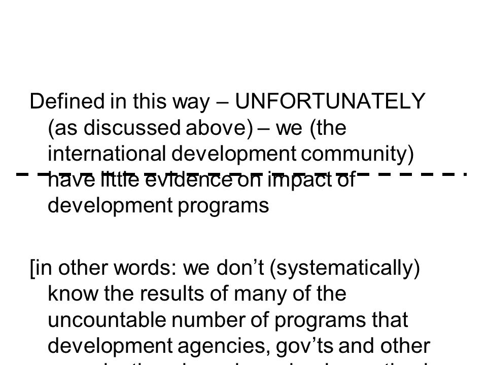 Defined in this way – UNFORTUNATELY (as discussed above) – we (the international development community) have little evidence on impact of development programs [in other words: we don't (systematically) know the results of many of the uncountable number of programs that development agencies, gov'ts and other organizations have been implementing in recent years]