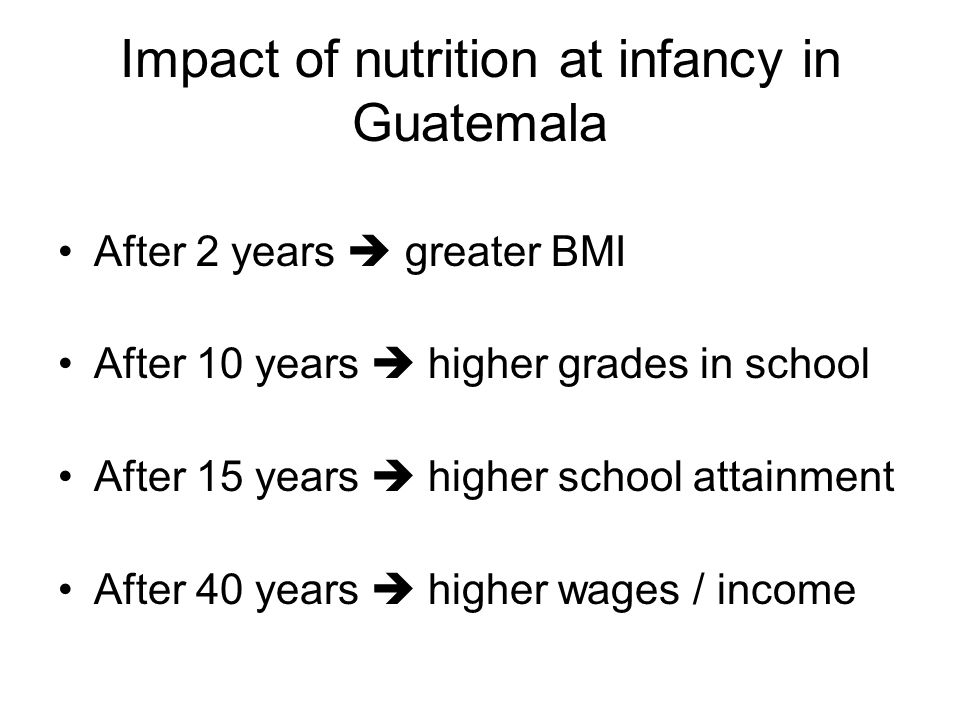 Impact of nutrition at infancy in Guatemala After 2 years  greater BMI After 10 years  higher grades in school After 15 years  higher school attainment After 40 years  higher wages / income