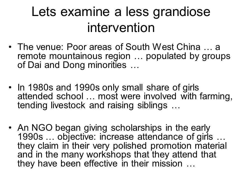 Lets examine a less grandiose intervention The venue: Poor areas of South West China … a remote mountainous region … populated by groups of Dai and Dong minorities … In 1980s and 1990s only small share of girls attended school … most were involved with farming, tending livestock and raising siblings … An NGO began giving scholarships in the early 1990s … objective: increase attendance of girls … they claim in their very polished promotion material and in the many workshops that they attend that they have been effective in their mission …